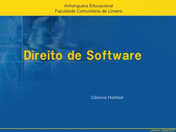 Direito de Software<br />AnhangueraEducacional<br />FaculdadeComunitária de Limeira<br />Cássius Haddad<br />Limeira 19/04...