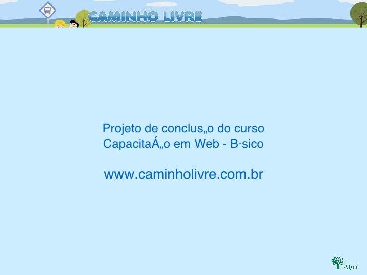 Projeto de conclusão do curso Capacitação em Web - Básico www.caminholivre.com.br