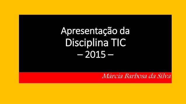 Apresentação da Disciplina TIC – 2015 – Márcia Barbosa da Silva