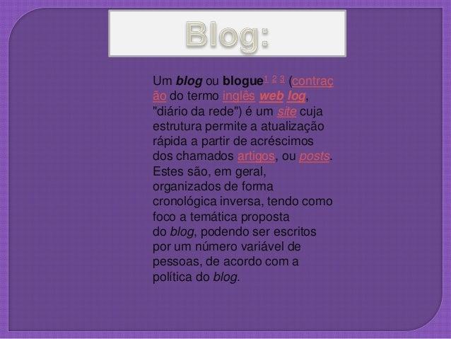 """Um blog ou blogue1 2 3 (contraç ão do termo inglês web log, """"diário da rede"""") é um site cuja estrutura permite a atualizaç..."""