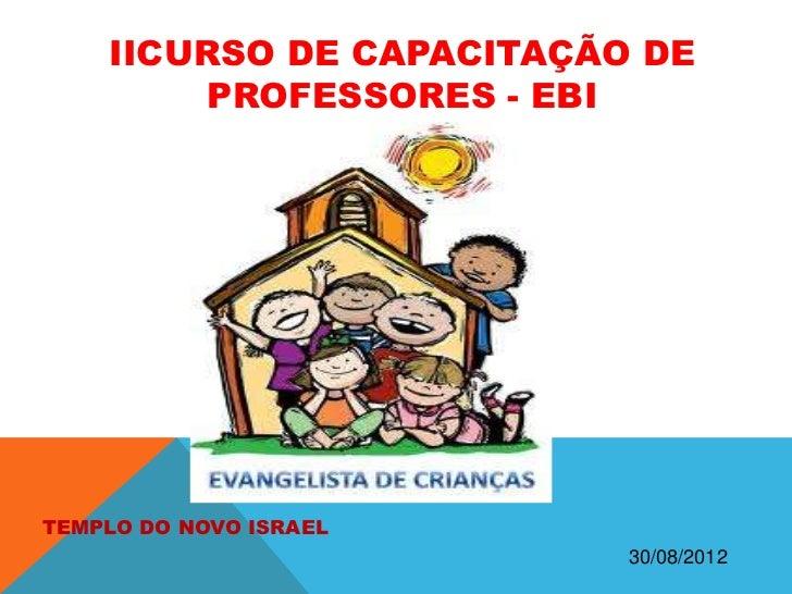 IICURSO DE CAPACITAÇÃO DE        PROFESSORES - EBITEMPLO DO NOVO ISRAEL                          30/08/2012
