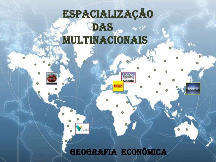 Espacialização    <br />           das      <br />multinacionais<br />          GEOGRAFIA  ECONÔMICA<br />