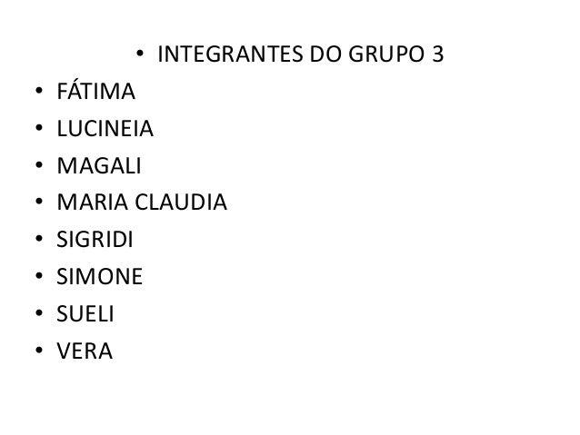 • INTEGRANTES DO GRUPO 3• FÁTIMA• LUCINEIA• MAGALI• MARIA CLAUDIA• SIGRIDI• SIMONE• SUELI• VERA
