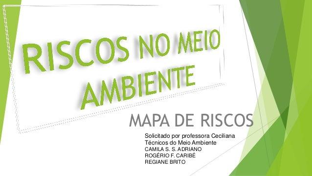 MAPA DE RISCOS Solicitado por professora Ceciliana Técnicos do Meio Ambiente CAMILA S. S. ADRIANO ROGÉRIO F. CARIBÉ REGIAN...