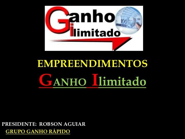 EMPREENDIMENTOS              GANHOIlimitado<br />PRESIDENTE:  ROBSON AGUIAR                      <br />GRUPO GANHO RÁPIDO ...