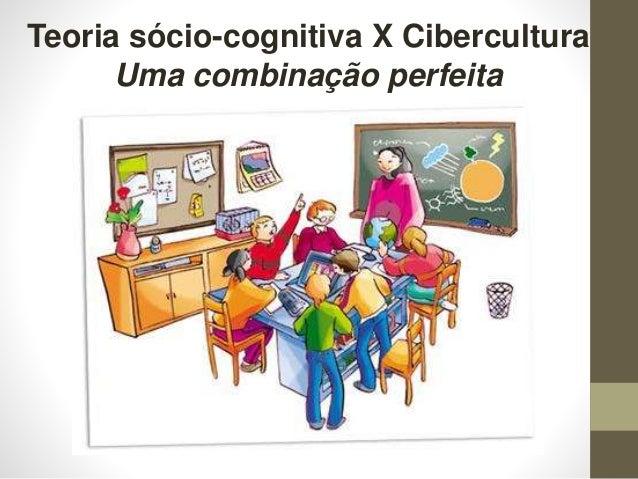 Teoria sócio-cognitiva X Cibercultura Uma combinação perfeita