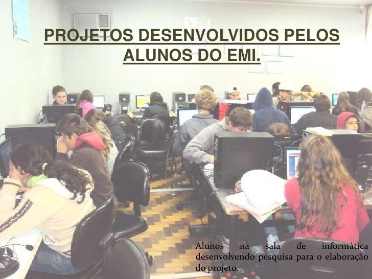 PROJETOS DESENVOLVIDOS PELOS ALUNOS DO EMI.<br />Alunos na sala de informática desenvolvendo pesquisa para o elaboração do...