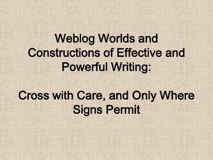 Weblog Worlds andConstructionsofEffectiveandPowerfulWriting: CrosswithCare, andOnlyWhereSignsPermit<br />