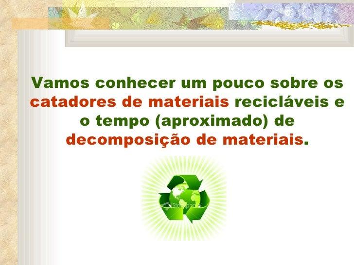 Vamos conhecer um pouco sobre os  catadores de materiais  recicláveis e o tempo (aproximado) de  decomposição de materiais .