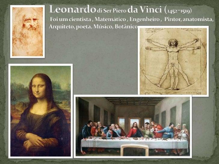 Leonardodi Ser Piero da Vinci (1452-1519)  Foi um cientista , Matemático , Engenheiro ,  Pintor, anatomista,  Arquiteto, p...