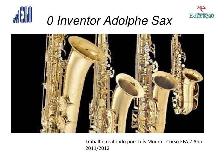 0 Inventor Adolphe Sax      Trabalho realizado por: Luís Moura - Curso EFA 2 Ano      2011/2012