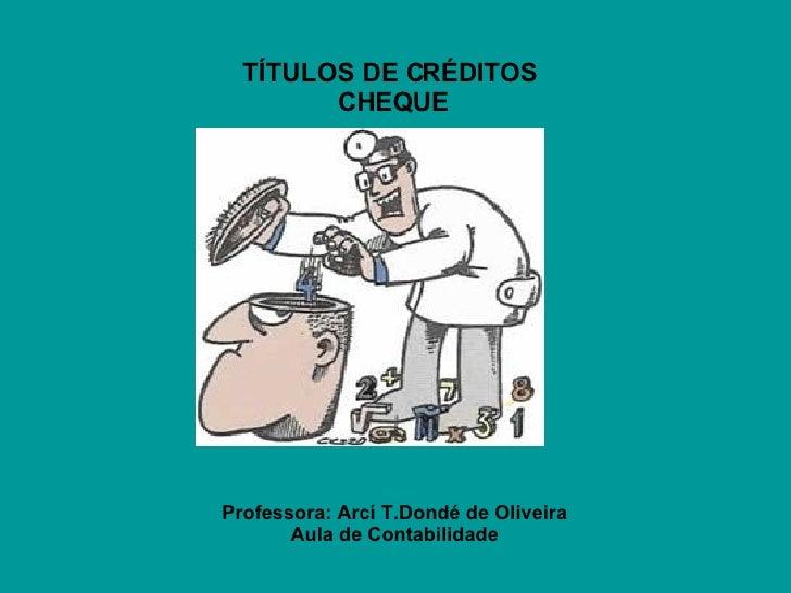 TÍTULOS DE CRÉDITOS  CHEQUE Professora: Arcí T.Dondé de Oliveira Aula de Contabilidade