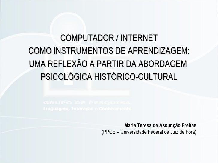 COMPUTADOR / INTERNET COMO INSTRUMENTOS DE APRENDIZAGEM: UMA REFLEXÃO A PARTIR DA ABORDAGEM  PSICOLÓGICA HISTÓRICO-CULTURA...