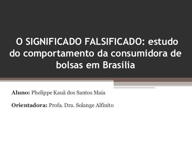 O SIGNIFICADO FALSIFICADO: estudodo comportamento da consumidora de          bolsas em BrasíliaAluno: Phelippe Kauã dos Sa...