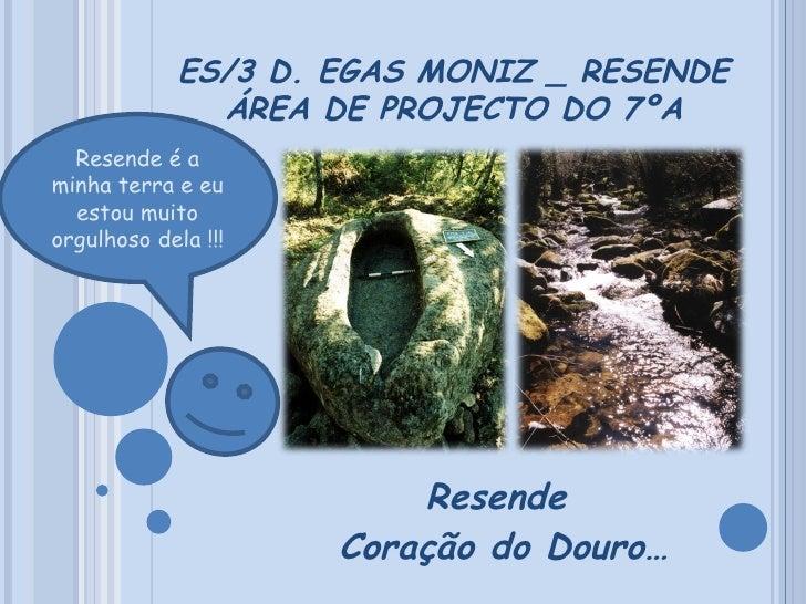 ES/3 D. EGAS MONIZ _ RESENDE ÁREA DE PROJECTO DO 7ºA Resende  Coração do Douro… Resende é a minha terra e eu estou muito o...