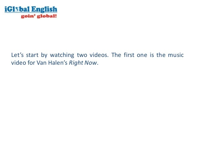 Let's start by watching two videos. The first one is the musicvideo for Van Halen's Right Now.