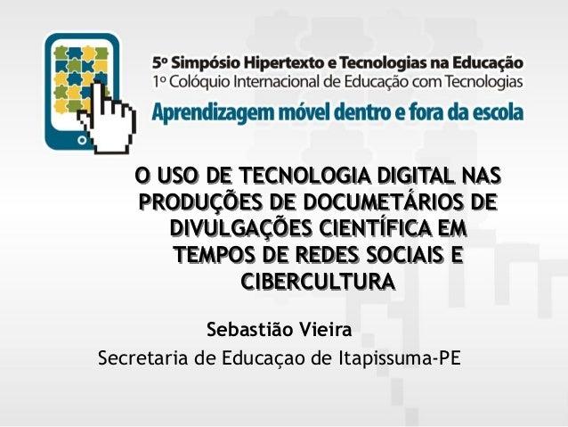 O USO DE TECNOLOGIA DIGITAL NAS PRODUÇÕES DE DOCUMETÁRIOS DE DIVULGAÇÕES CIENTÍFICA EM TEMPOS DE REDES SOCIAIS E CIBERCULT...