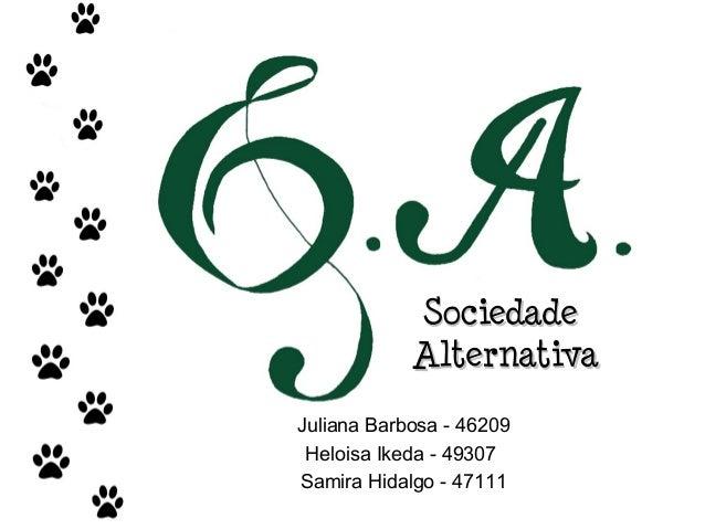 SociedadeSociedade AlternativaAlternativa Juliana Barbosa - 46209 Heloisa Ikeda - 49307 Samira Hidalgo - 47111