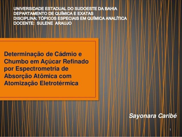 Determinação de Cádmio e Chumbo em Açúcar Refinado por Espectrometria de Absorção Atômica com Atomização Eletrotérmica Say...