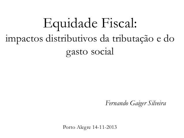 Equidade Fiscal: impactos distributivos da tributação e do gasto social  Fernando Gaiger Silveira Porto Alegre 14-11-2013