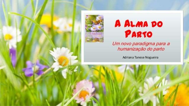 A ALMA DO PARTO Um novo paradigma para a humanização do parto Adriana Tanese Nogueira