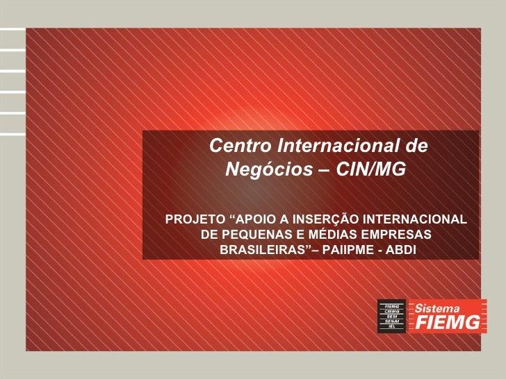 """Centro Internacional de Negócios – CIN/MG  PROJETO """"APOIO A INSERÇÃO INTERNACIONAL  DE PEQUENAS E MÉDIAS EMPRESAS  BRASILE..."""