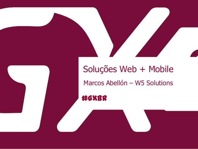 #GXBR Soluções Web + Mobile Marcos Abellón – W5 Solutions