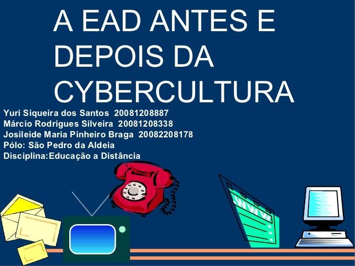 A EAD ANTES E  DEPOIS DA CYBERCULTURA Yuri Siqueira dos Santos  20081208887 Márcio Rodrigues Silveira  20081208338 Josilei...
