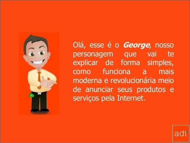 Olá, esse é o George, nosso personagem que vai te explicar de forma simples, como funciona a mais moderna e revolucionária...