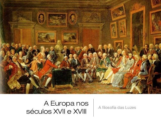 A Europa nos séculos XVII e XVIII  A filosofia das Luzes