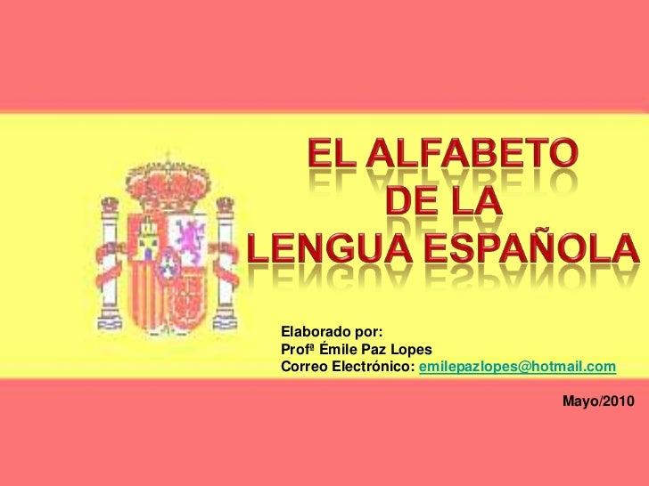 EL ALFABETO <br />DE LA <br />LENGUA ESPAÑOLA<br />         Elaborado por:<br />Profª Émile Paz Lopes <br />CorreoElectrón...