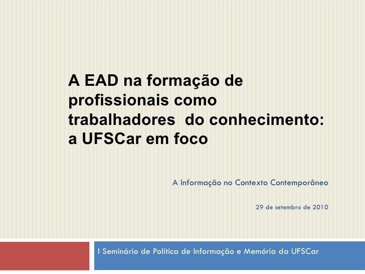 I Seminário de Política de Informação e Memória da UFSCar  A EAD na formação de profissionais como trabalhadores  do conhe...