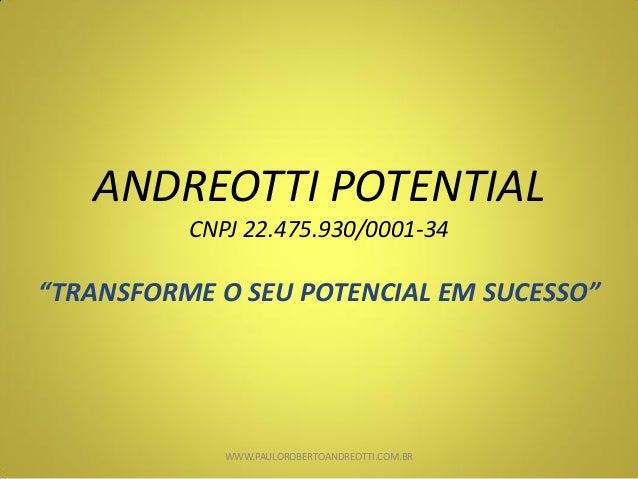 "ANDREOTTI POTENTIAL CNPJ 22.475.930/0001-34 ""TRANSFORME O SEU POTENCIAL EM SUCESSO"" WWW.PAULOROBERTOANDREOTTI.COM.BR"