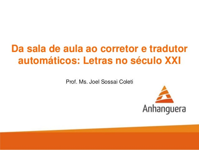 Da sala de aula ao corretor e tradutor automáticos: Letras no século XXI Prof. Ms. Joel Sossai Coleti