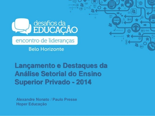 Lançamento e Destaques da Análise Setorial do Ensino Superior Privado - 2014 Alexandre Nonato / Paulo Presse Hoper Educação
