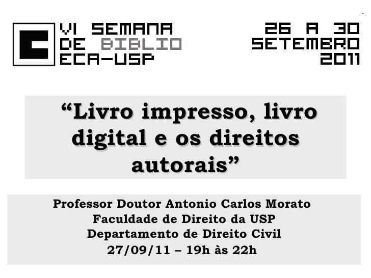 """"""" Livro impresso, livro digital e os direitos autorais"""" Professor Doutor Antonio Carlos Morato  Faculdade de Direito da US..."""