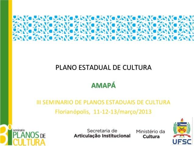 PLANO ESTADUAL DE CULTURA                  AMAPÁIII SEMINARIO DE PLANOS ESTADUAIS DE CULTURA       Florianópolis, 11-12-13...