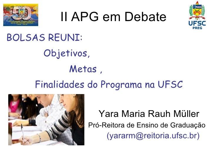 II APG em Debate  <ul><li>BOLSAS REUNI: </li></ul><ul><li>Objetivos, </li></ul><ul><li>Metas , </li></ul><ul><li>Finalidad...