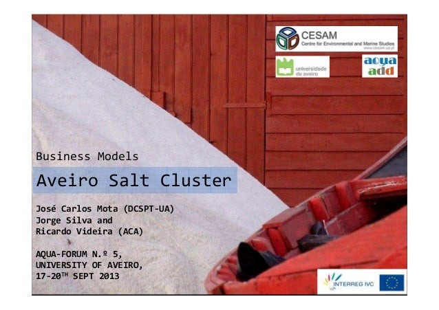 Business Models  Aveiro Salt Cluster José Carlos Mota (DCSPT-UA) Jorge Silva and Ricardo Videira (ACA) AQUA-FORUM N.º 5, U...