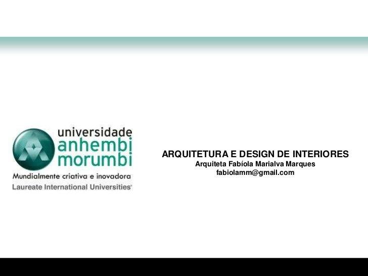 ARQUITETURA E DESIGN DE INTERIORES<br />Arquiteta Fabíola Marialva Marques<br />fabiolamm@gmail.com<br />
