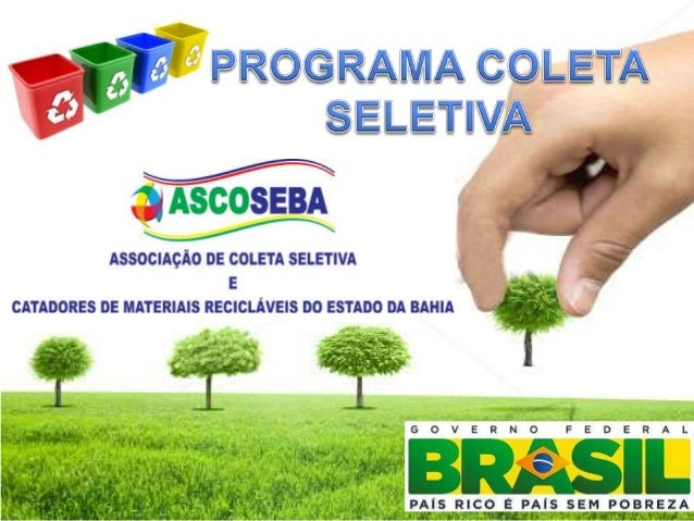 PROGRAMA COLETA SELETIVA  Este Programa foi criado para elevar a renda familiar per capita da população mais carente, com ...