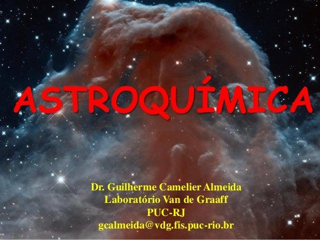 ASTROQUÍMICA Dr. Guilherme Camelier Almeida Laboratório Van de Graaff PUC-RJ gcalmeida@vdg.fis.puc-rio.br