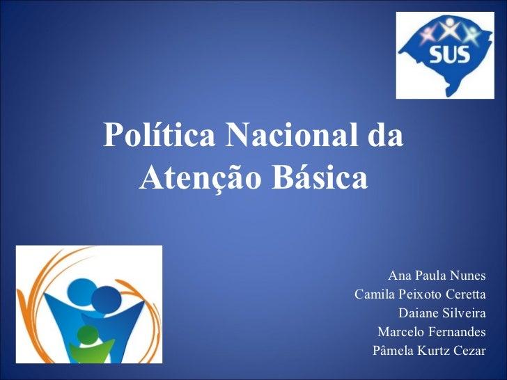 Política Nacional da Atenção Básica Ana Paula Nunes Camila Peixoto Ceretta Daiane Silveira Marcelo Fernandes Pâmela Kurtz ...