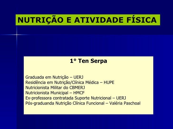 NUTRIÇÃO E ATIVIDADE FÍSICA 1 ° Ten Serpa Graduada em Nutrição – UERJ Residência em Nutrição/Clínica Médica – HUPE Nutrici...