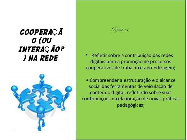 COOPERAÇÃ  O (OU  Objetivos  INTERAÇÃO?  ) NA REDE • Refletir sobre a contribuição das redes  digitais para a promoção de ...