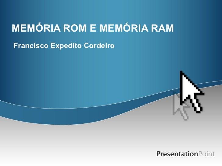 MEMÓRIA ROM E MEMÓRIA RAM Francisco Expedito Cordeiro