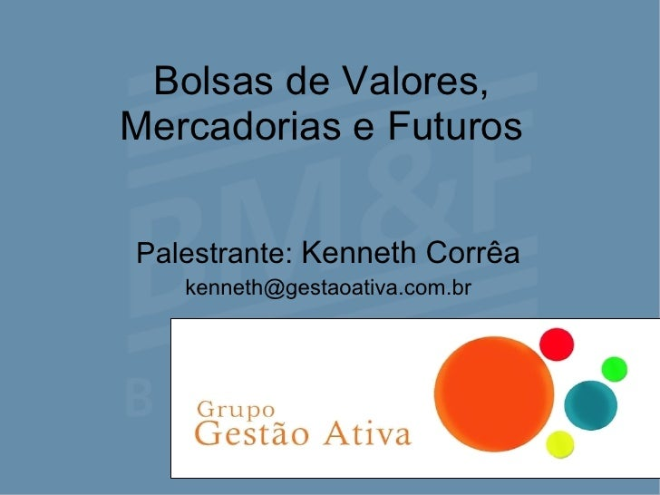 Bolsas de Valores, Mercadorias e Futuros Palestrante:  Kenneth Corrêa [email_address]