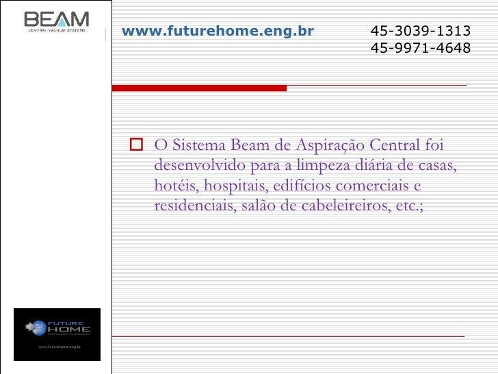 www.futurehome.eng.br   45-3039-1313     45-9971-4648 <ul><li>O Sistema Beam de Aspiração Central foi desenvolvido para a ...