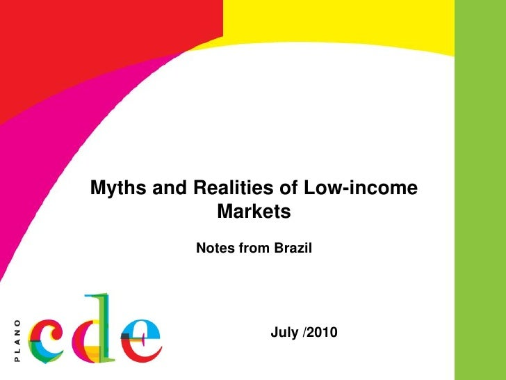 Myths and Realities of Low-income             Markets           Notes from Brazil                         July /2010
