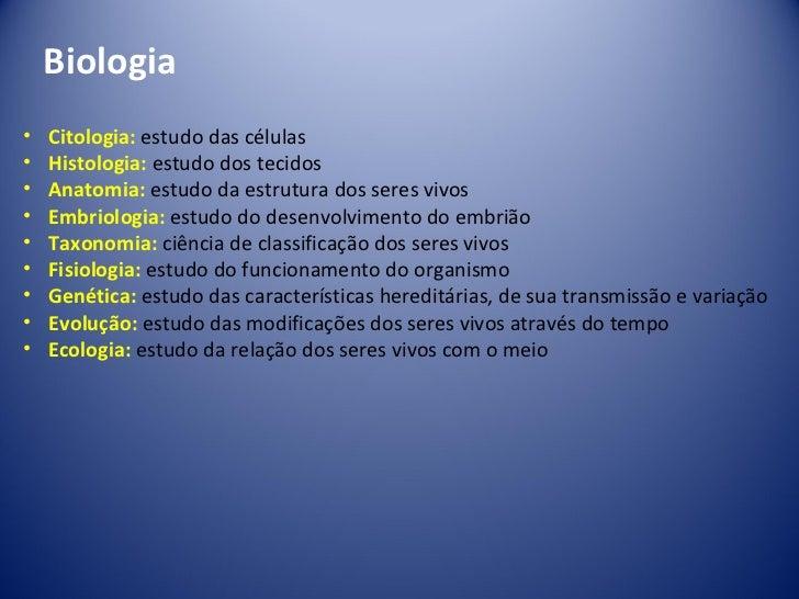 Biologia <ul><li>Citologia:   estudo das células </li></ul><ul><li>Histologia:   estudo dos tecidos </li></ul><ul><li>Anat...